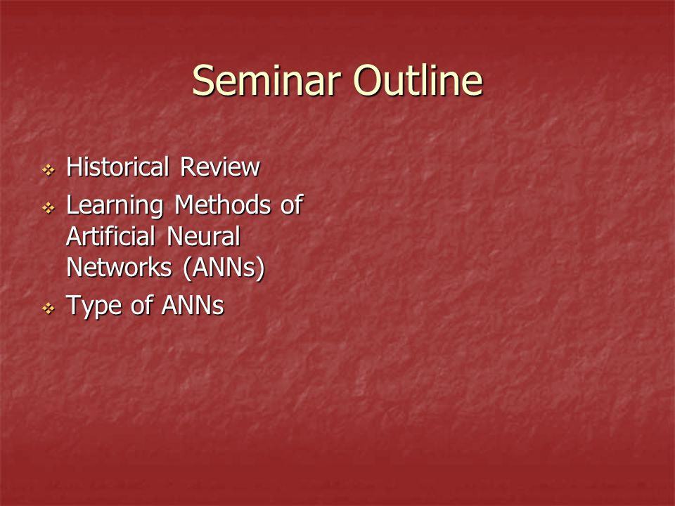 Seminar Outline  Historical Review  Learning Methods of Artificial Neural Networks (ANNs)  Type of ANNs