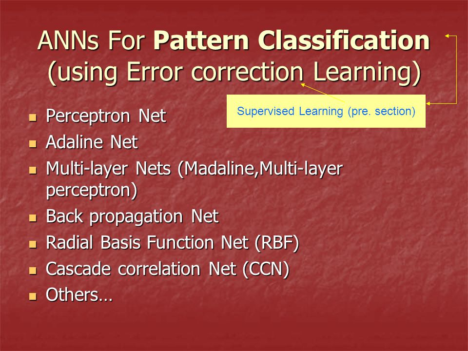 ANNs For Pattern Classification (using Error correction Learning) Perceptron Net Perceptron Net Adaline Net Adaline Net Multi-layer Nets (Madaline,Multi-layer perceptron) Multi-layer Nets (Madaline,Multi-layer perceptron) Back propagation Net Back propagation Net Radial Basis Function Net (RBF) Radial Basis Function Net (RBF) Cascade correlation Net (CCN) Cascade correlation Net (CCN) Others… Others… Supervised Learning (pre.