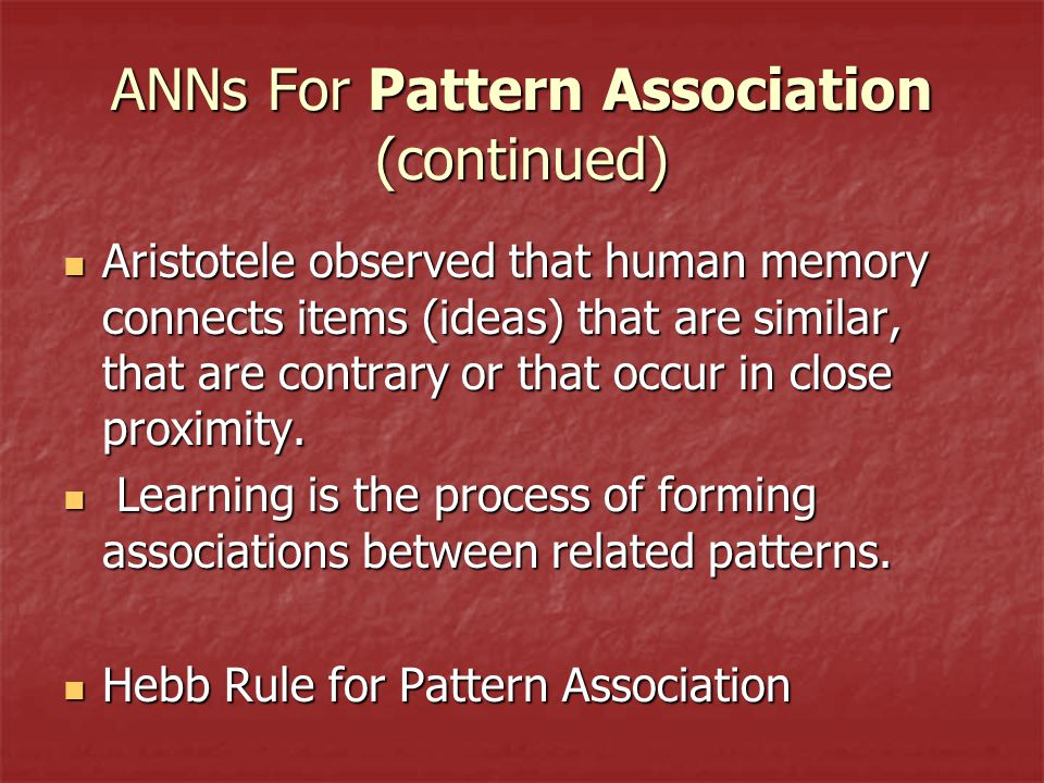 ANNs For Pattern Association (continued) Aristotele observed that human memory connects items (ideas) that are similar, that are contrary or that occur in close proximity.