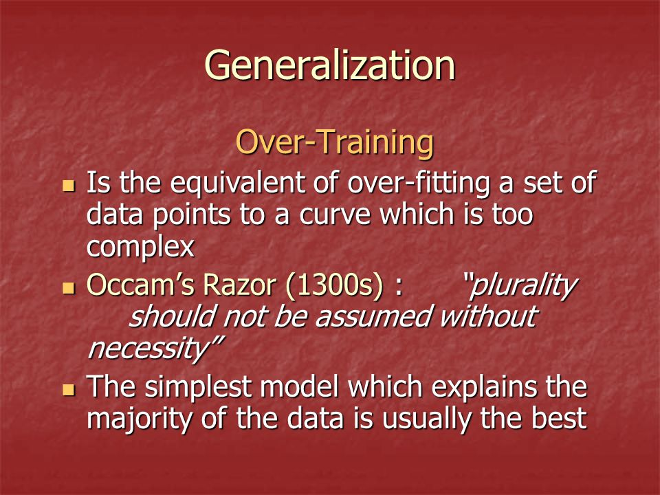 Generalization Over-Training Is the equivalent of over-fitting a set of data points to a curve which is too complex Is the equivalent of over-fitting a set of data points to a curve which is too complex Occam's Razor (1300s) : plurality should not be assumed without necessity Occam's Razor (1300s) : plurality should not be assumed without necessity The simplest model which explains the majority of the data is usually the best The simplest model which explains the majority of the data is usually the best