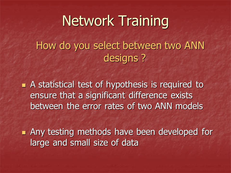 Network Training How do you select between two ANN designs .