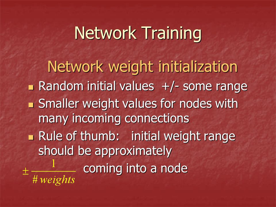 Network Training Network weight initialization Random initial values +/- some range Random initial values +/- some range Smaller weight values for nodes with many incoming connections Smaller weight values for nodes with many incoming connections Rule of thumb: initial weight range should be approximately Rule of thumb: initial weight range should be approximately coming into a node coming into a node