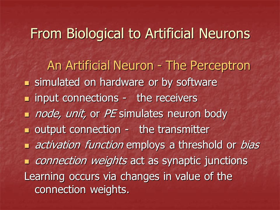 From Biological to Artificial Neurons An Artificial Neuron - The Perceptron simulated on hardware or by software simulated on hardware or by software input connections - the receivers input connections - the receivers node, unit, or PE simulates neuron body node, unit, or PE simulates neuron body output connection - the transmitter output connection - the transmitter activation function employs a threshold or bias activation function employs a threshold or bias connection weights act as synaptic junctions connection weights act as synaptic junctions Learning occurs via changes in value of the connection weights.