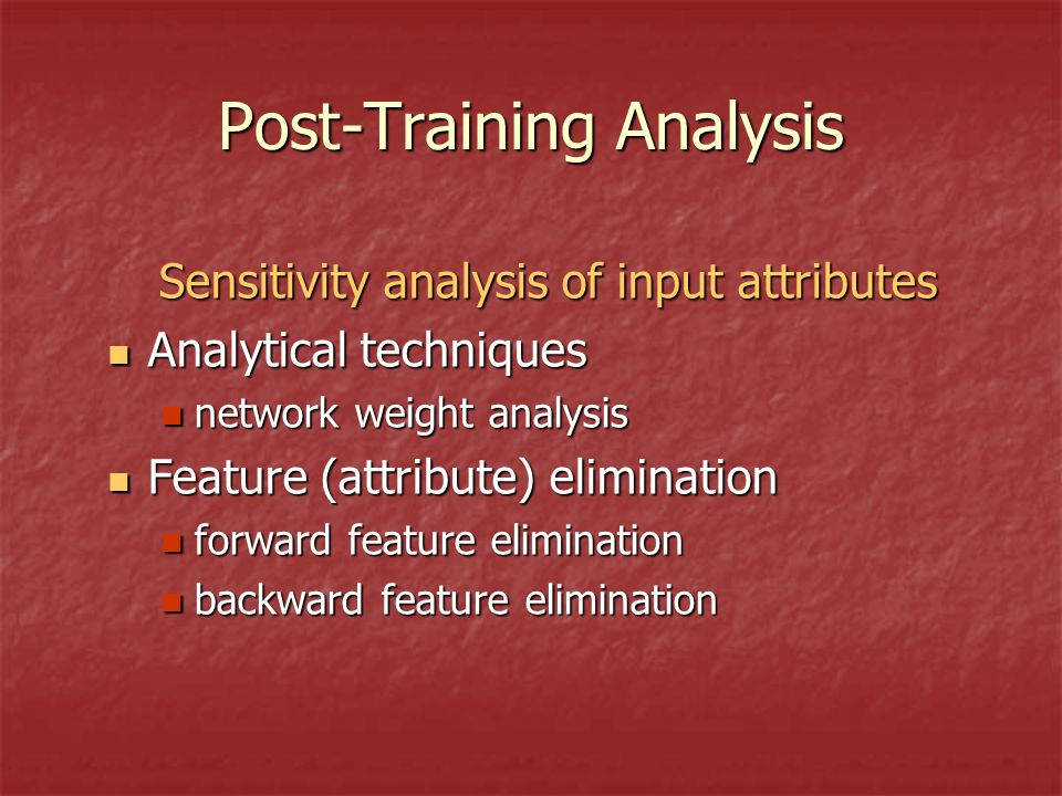 Post-Training Analysis Sensitivity analysis of input attributes Analytical techniques Analytical techniques network weight analysis network weight analysis Feature (attribute) elimination Feature (attribute) elimination forward feature elimination forward feature elimination backward feature elimination backward feature elimination