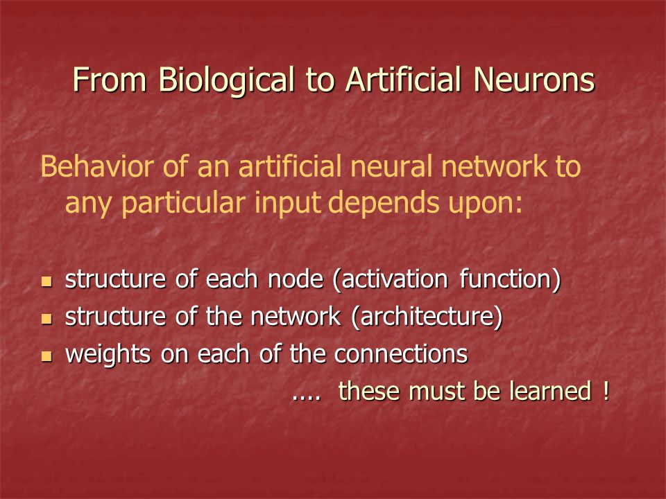 From Biological to Artificial Neurons Behavior of an artificial neural network to any particular input depends upon: structure of each node (activation function) structure of each node (activation function) structure of the network (architecture) structure of the network (architecture) weights on each of the connections weights on each of the connections....