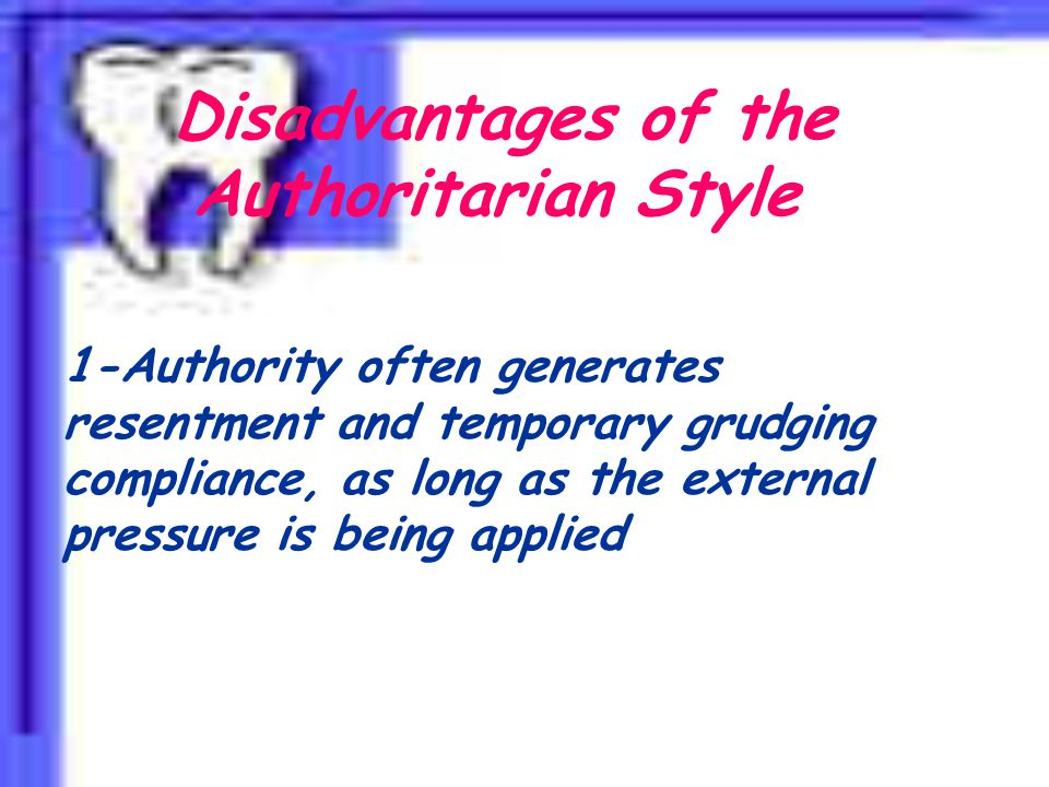 Disadvantages of the Authoritarian Style 1-Authority often generates resentment and temporary grudging compliance, as long as the external pressure is being applied