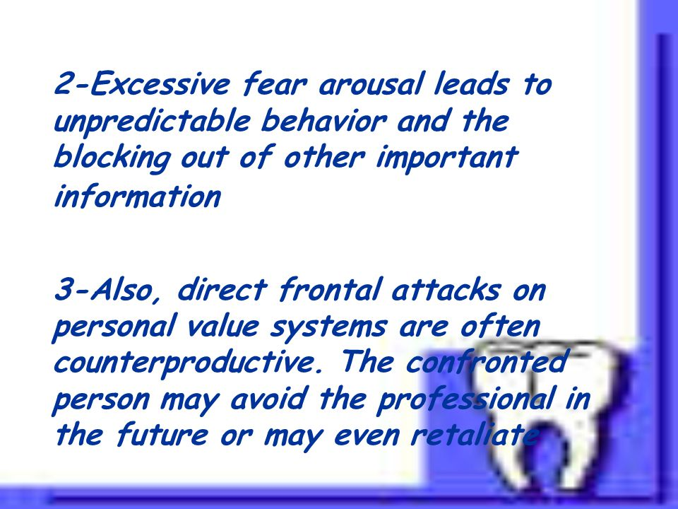 2-Excessive fear arousal leads to unpredictable behavior and the blocking out of other important information 3-Also, direct frontal attacks on personal value systems are often counterproductive.