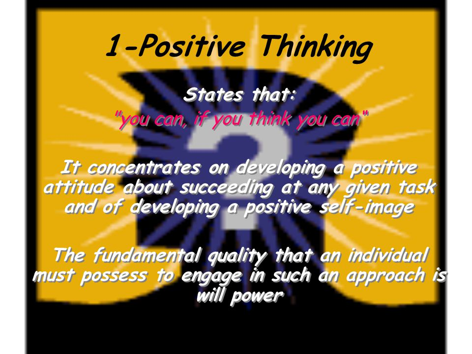 1-Positive Thinking States that: you can, if you think you can It concentrates on developing a positive attitude about succeeding at any given task and of developing a positive self-image The fundamental quality that an individual must possess to engage in such an approach is will power States that: you can, if you think you can It concentrates on developing a positive attitude about succeeding at any given task and of developing a positive self-image The fundamental quality that an individual must possess to engage in such an approach is will power