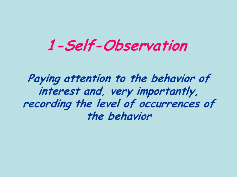 1-Self-Observation Paying attention to the behavior of interest and, very importantly, recording the level of occurrences of the behavior