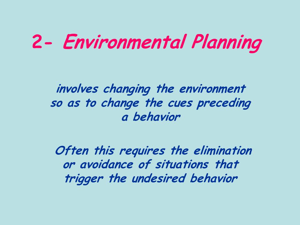 2- Environmental Planning involves changing the environment so as to change the cues preceding a behavior Often this requires the elimination or avoidance of situations that trigger the undesired behavior