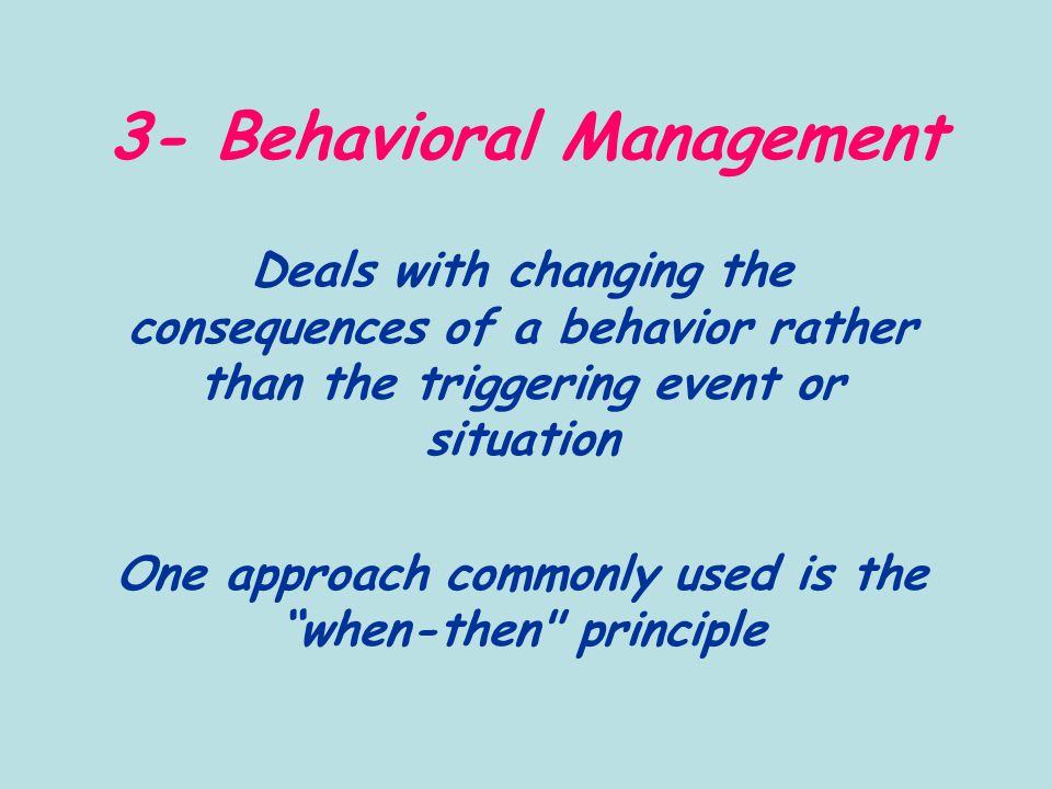 3- Behavioral Management Deals with changing the consequences of a behavior rather than the triggering event or situation One approach commonly used is the when-then principle