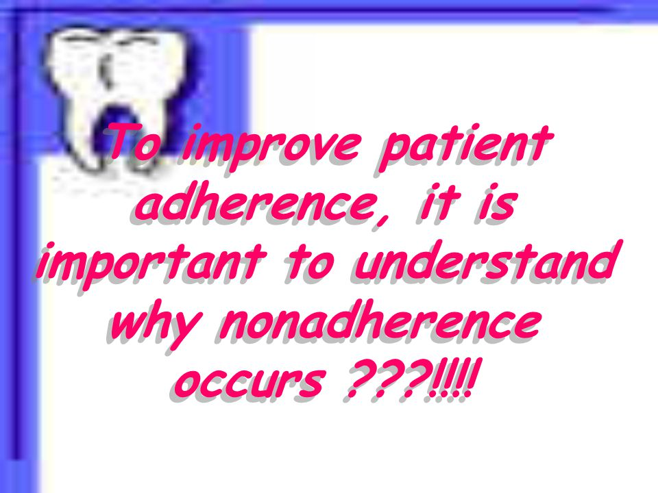 To improve patient adherence, it is important to understand why nonadherence occurs !!!!