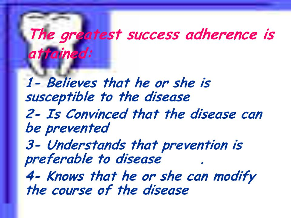 The greatest success adherence is attained: 1- Believes that he or she is susceptible to the disease 2- Is Convinced that the disease can be prevented 3- Understands that prevention is preferable to disease.