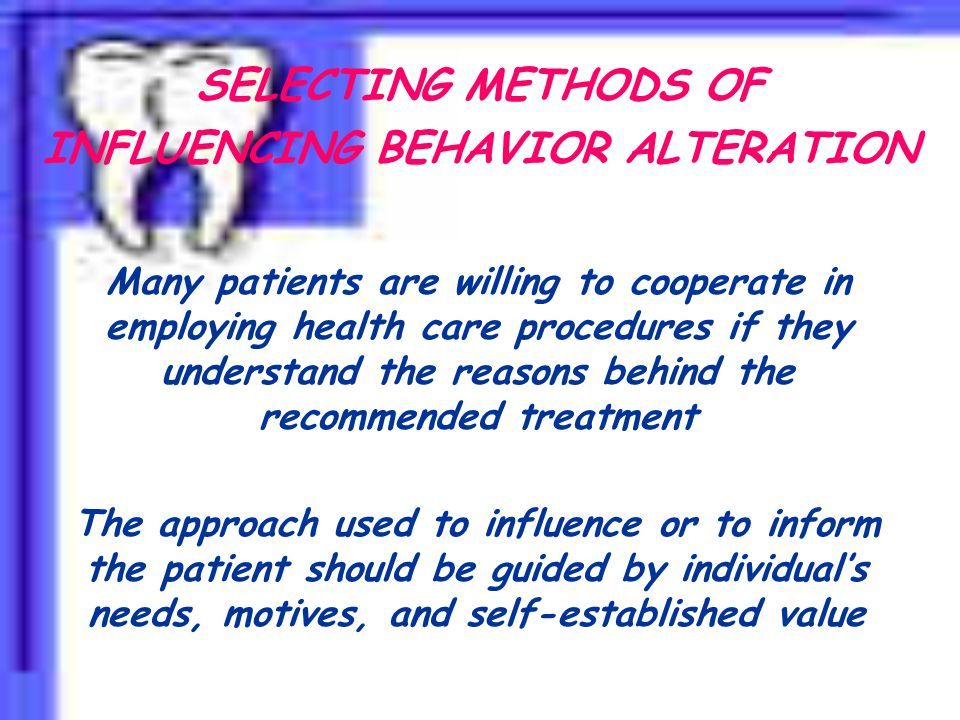 SELECTING METHODS OF INFLUENCING BEHAVIOR ALTERATION Many patients are willing to cooperate in employing health care procedures if they understand the reasons behind the recommended treatment The approach used to influence or to inform the patient should be guided by individual's needs, motives, and self-established value