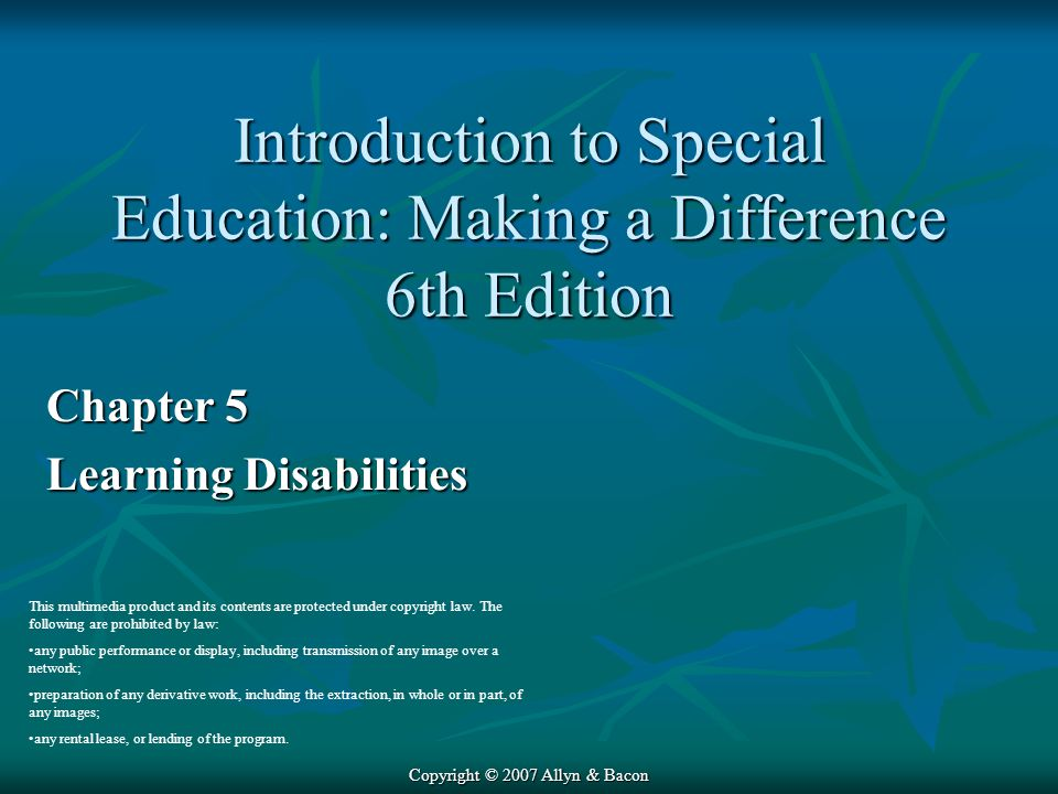 Copyright © 2007 Allyn & Bacon Chapter 5 Learning Disabilities This multimedia product and its contents are protected under copyright law.