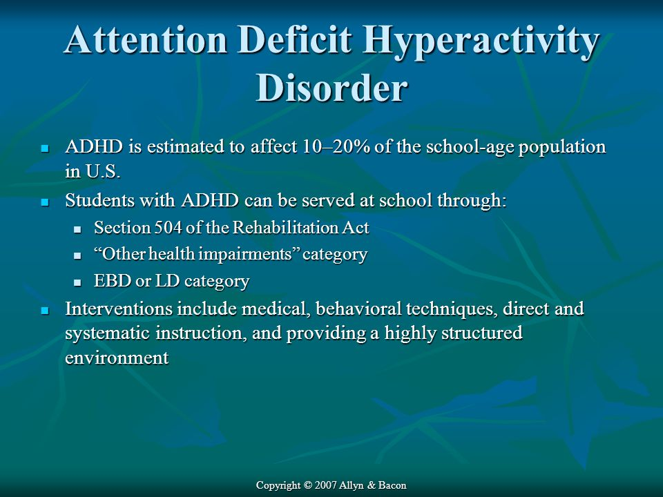 Copyright © 2007 Allyn & Bacon Attention Deficit Hyperactivity Disorder ADHD is estimated to affect 10–20% of the school-age population in U.S.