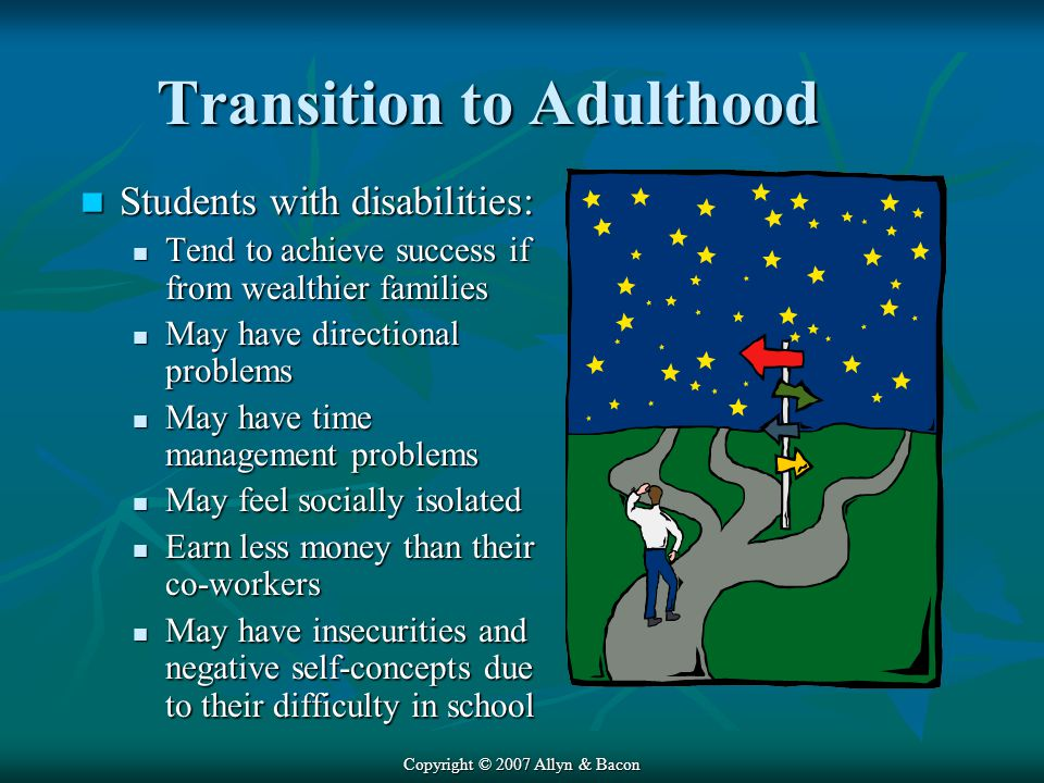 Copyright © 2007 Allyn & Bacon Transition to Adulthood Students with disabilities: Students with disabilities: Tend to achieve success if from wealthier families Tend to achieve success if from wealthier families May have directional problems May have directional problems May have time management problems May have time management problems May feel socially isolated May feel socially isolated Earn less money than their co-workers Earn less money than their co-workers May have insecurities and negative self-concepts due to their difficulty in school May have insecurities and negative self-concepts due to their difficulty in school