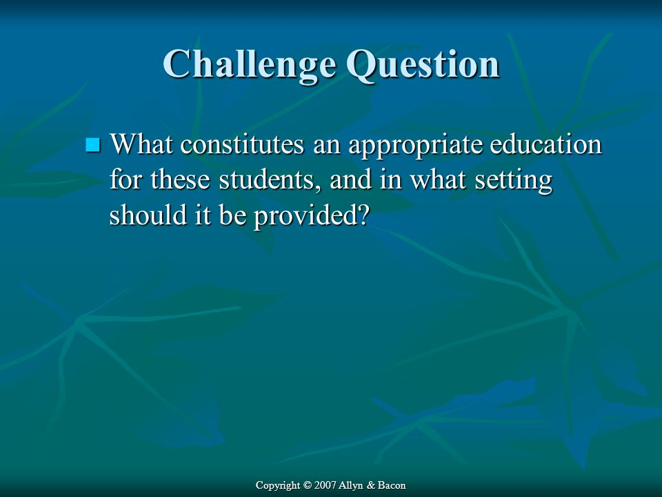Copyright © 2007 Allyn & Bacon Challenge Question What constitutes an appropriate education for these students, and in what setting should it be provided.