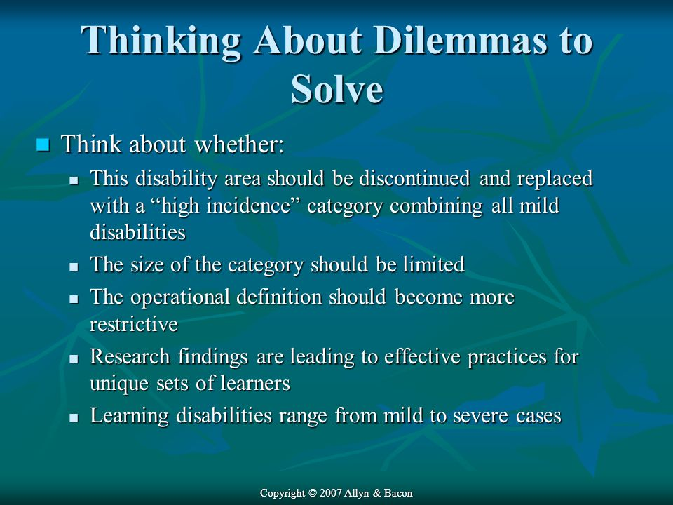 Copyright © 2007 Allyn & Bacon Thinking About Dilemmas to Solve Think about whether: Think about whether: This disability area should be discontinued and replaced with a high incidence category combining all mild disabilities This disability area should be discontinued and replaced with a high incidence category combining all mild disabilities The size of the category should be limited The size of the category should be limited The operational definition should become more restrictive The operational definition should become more restrictive Research findings are leading to effective practices for unique sets of learners Research findings are leading to effective practices for unique sets of learners Learning disabilities range from mild to severe cases Learning disabilities range from mild to severe cases