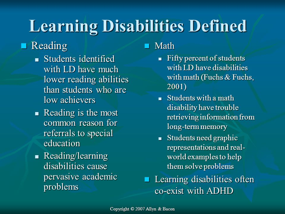 Copyright © 2007 Allyn & Bacon Learning Disabilities Defined Reading Reading Students identified with LD have much lower reading abilities than students who are low achievers Students identified with LD have much lower reading abilities than students who are low achievers Reading is the most common reason for referrals to special education Reading is the most common reason for referrals to special education Reading/learning disabilities cause pervasive academic problems Reading/learning disabilities cause pervasive academic problems Math Math Fifty percent of students with LD have disabilities with math (Fuchs & Fuchs, 2001) Students with a math disability have trouble retrieving information from long-term memory Students need graphic representations and real- world examples to help them solve problems Learning disabilities often co-exist with ADHD Learning disabilities often co-exist with ADHD