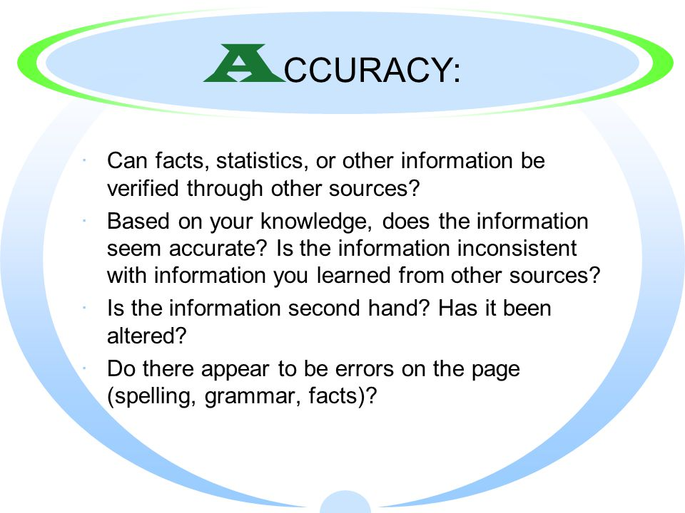 A CCURACY: ·Can facts, statistics, or other information be verified through other sources.