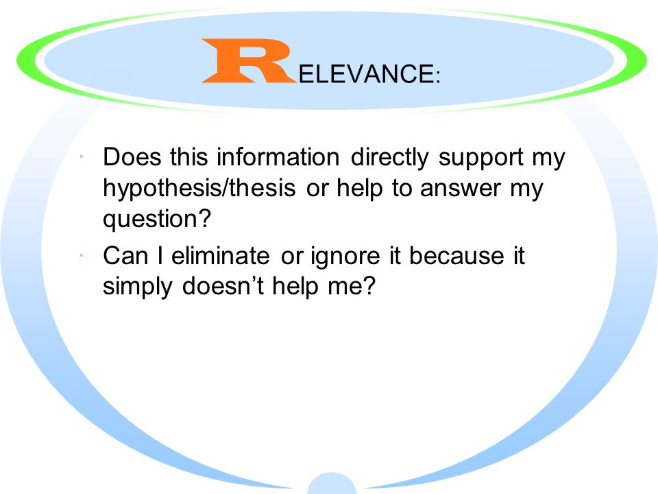 R ELEVANCE : ·Does this information directly support my hypothesis/thesis or help to answer my question.