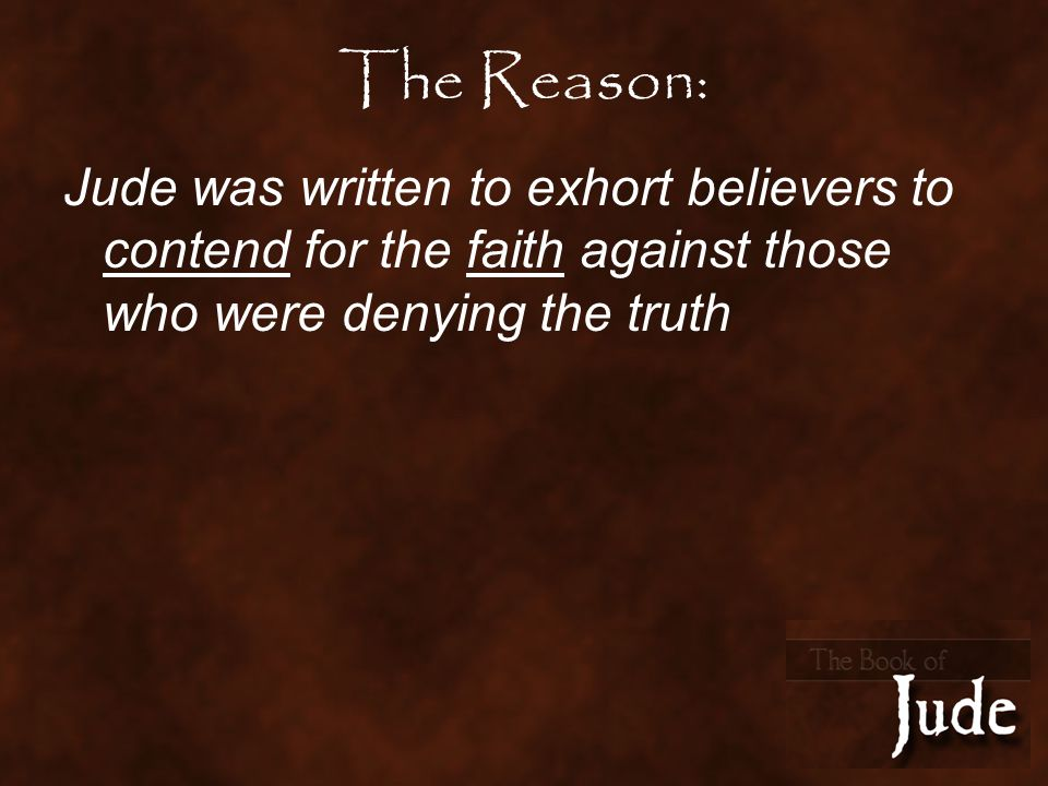 The Reason: Jude was written to exhort believers to contend for the faith against those who were denying the truth