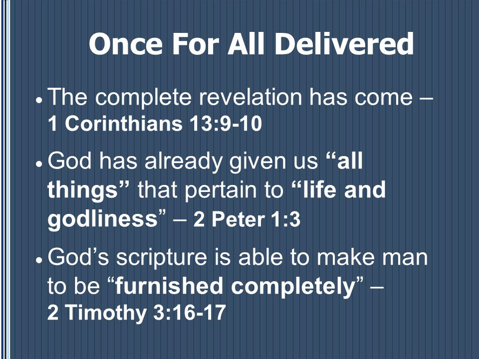 Once For All Delivered  The complete revelation has come – 1 Corinthians 13:9-10  God has already given us all things that pertain to life and godliness – 2 Peter 1:3  God's scripture is able to make man to be furnished completely – 2 Timothy 3:16-17
