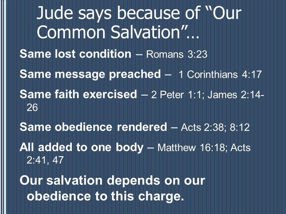 Jude says because of Our Common Salvation … Same lost condition – Romans 3:23 Same message preached – 1 Corinthians 4:17 Same faith exercised – 2 Peter 1:1; James 2:14- 26 Same obedience rendered – Acts 2:38; 8:12 All added to one body – Matthew 16:18; Acts 2:41, 47 Our salvation depends on our obedience to this charge.