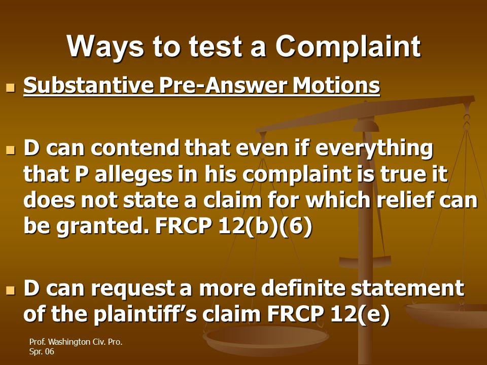 Prof. Washington Civ. Pro. Spr. 06 Ways to test a Complaint Substantive Pre-Answer Motions Substantive Pre-Answer Motions D can contend that even if e
