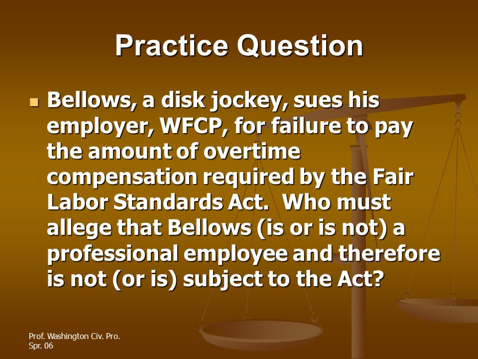 Prof. Washington Civ. Pro. Spr. 06 Practice Question Bellows, a disk jockey, sues his employer, WFCP, for failure to pay the amount of overtime compen