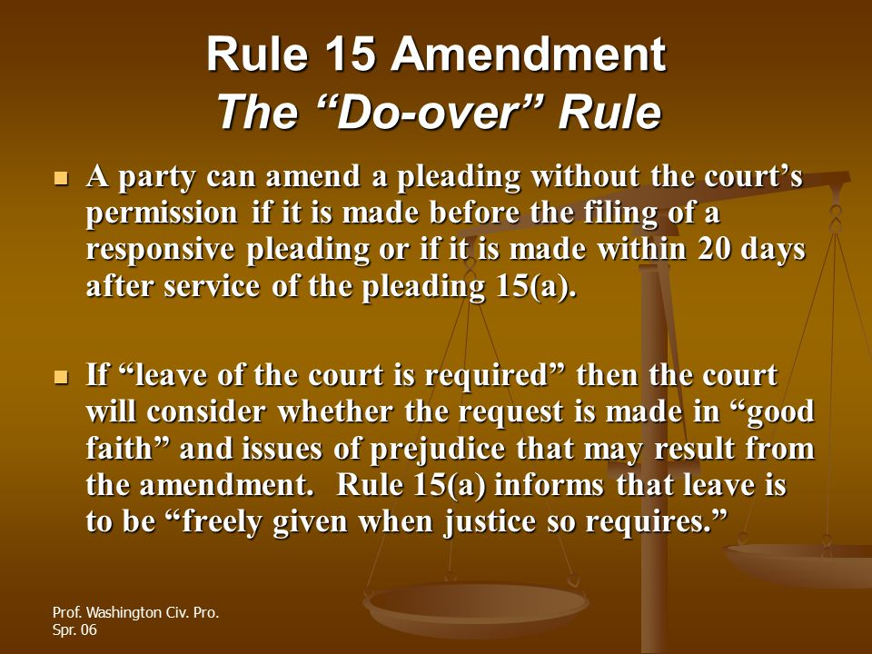 """Prof. Washington Civ. Pro. Spr. 06 Rule 15 Amendment The """"Do-over"""" Rule A party can amend a pleading without the court's permission if it is made befo"""