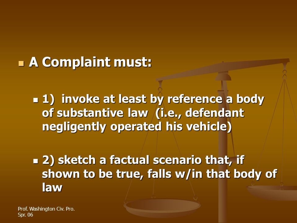 Prof. Washington Civ. Pro. Spr. 06 A Complaint must: A Complaint must: 1) invoke at least by reference a body of substantive law (i.e., defendant negl