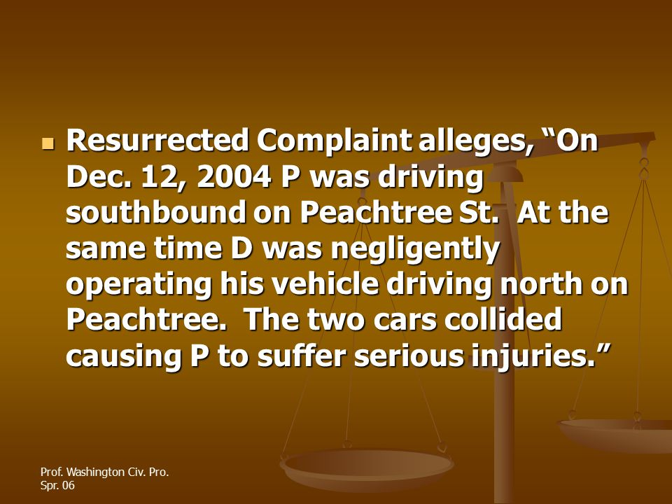 """Prof. Washington Civ. Pro. Spr. 06 Resurrected Complaint alleges, """"On Dec. 12, 2004 P was driving southbound on Peachtree St. At the same time D was n"""