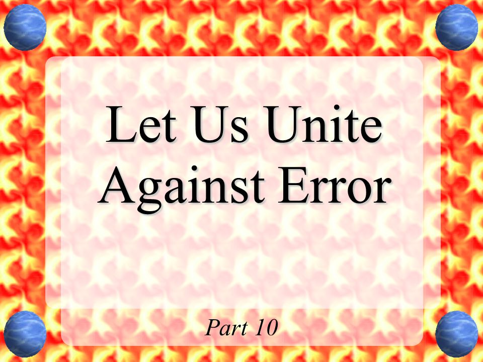 Let Us Unite Against Error Part 10