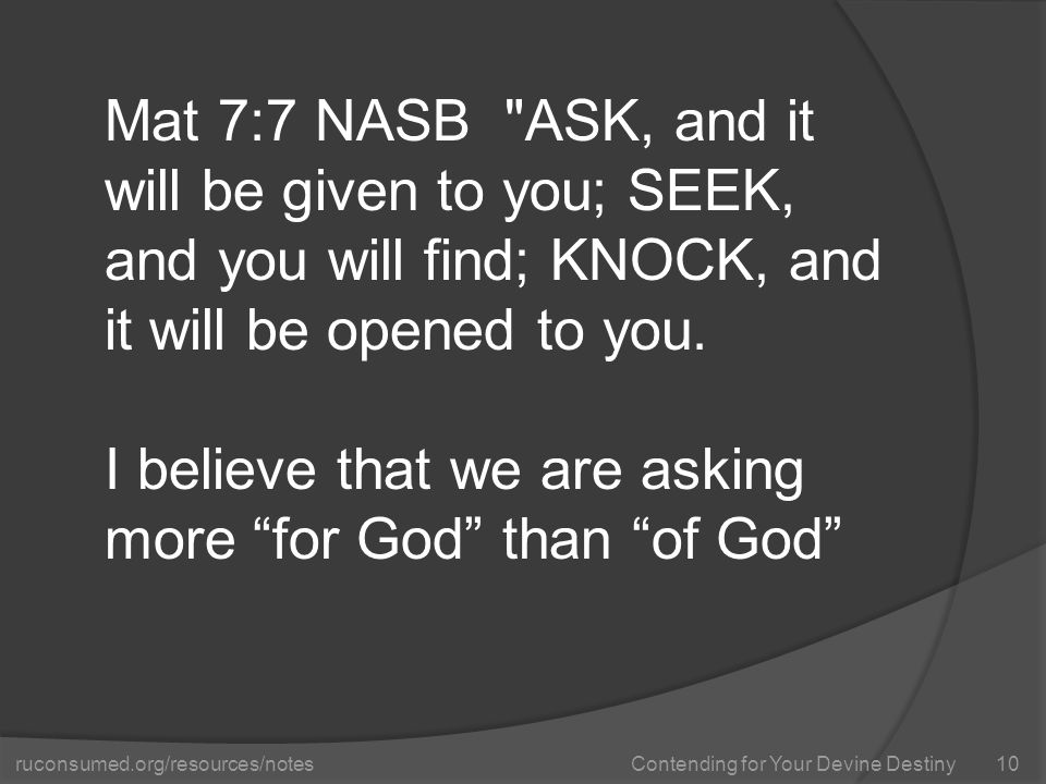ruconsumed.org/resources/notes Contending for Your Devine Destiny Mat 7:7 NASB ASK, and it will be given to you; SEEK, and you will find; KNOCK, and it will be opened to you.