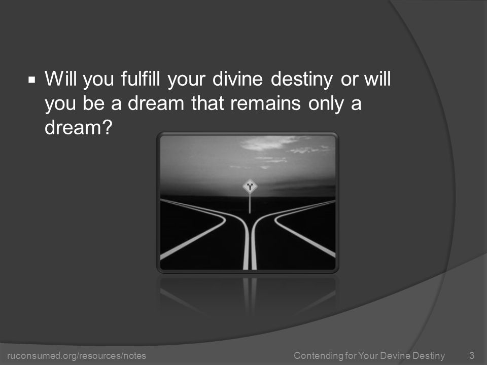 ruconsumed.org/resources/notes Contending for Your Devine Destiny  Will you fulfill your divine destiny or will you be a dream that remains only a dream.