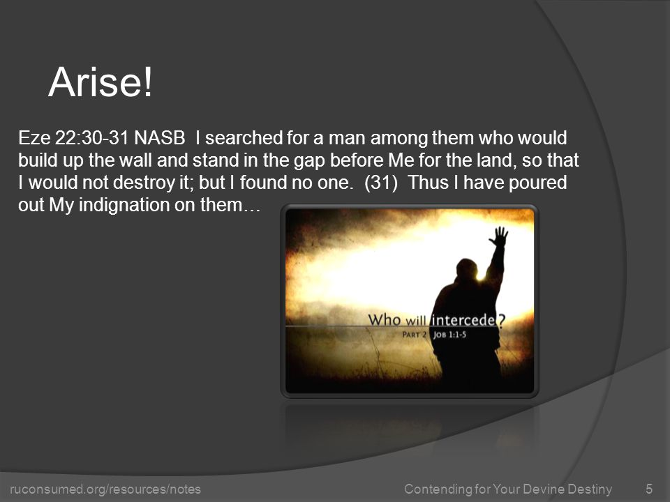 ruconsumed.org/resources/notes Contending for Your Devine Destiny Arise! 5 Eze 22:30-31 NASB I searched for a man among them who would build up the wa