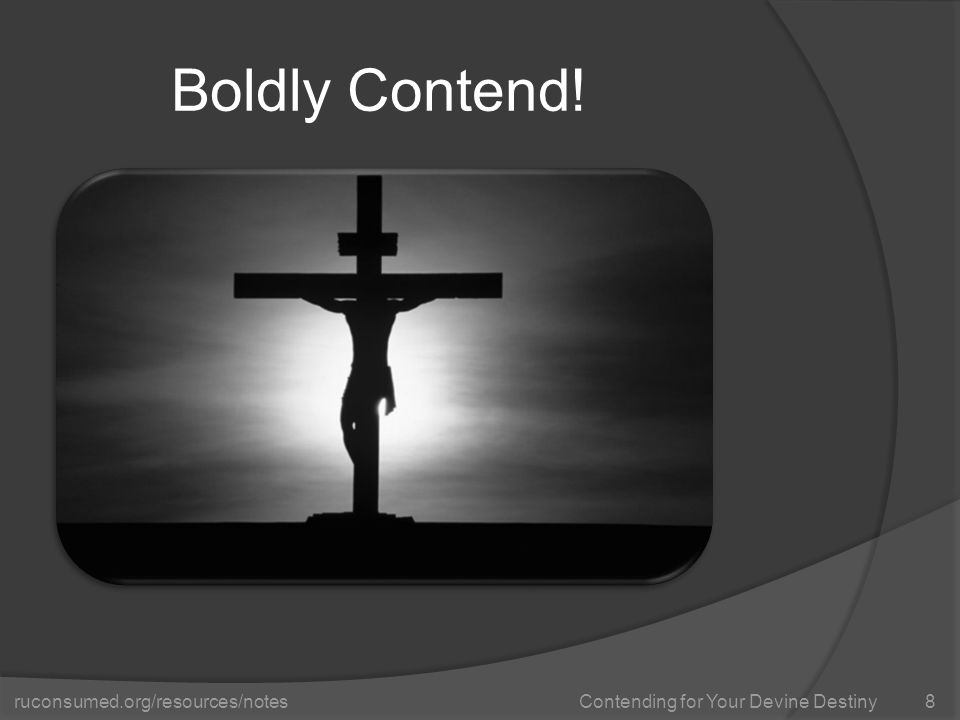 ruconsumed.org/resources/notes Contending for Your Devine Destiny Boldly Contend! 8