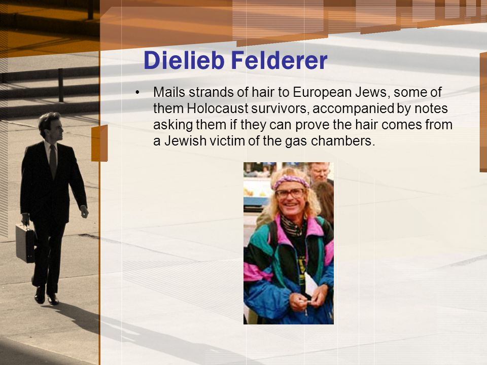 Dielieb Felderer Mails strands of hair to European Jews, some of them Holocaust survivors, accompanied by notes asking them if they can prove the hair comes from a Jewish victim of the gas chambers.