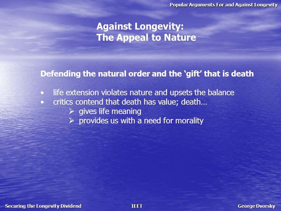 Popular Arguments For and Against Longevity Securing the Longevity Dividend IEET George Dvorsky Against Longevity: The Appeal to Nature Defending the natural order and the 'gift' that is death life extension violates nature and upsets the balance critics contend that death has value; death…  gives life meaning  provides us with a need for morality