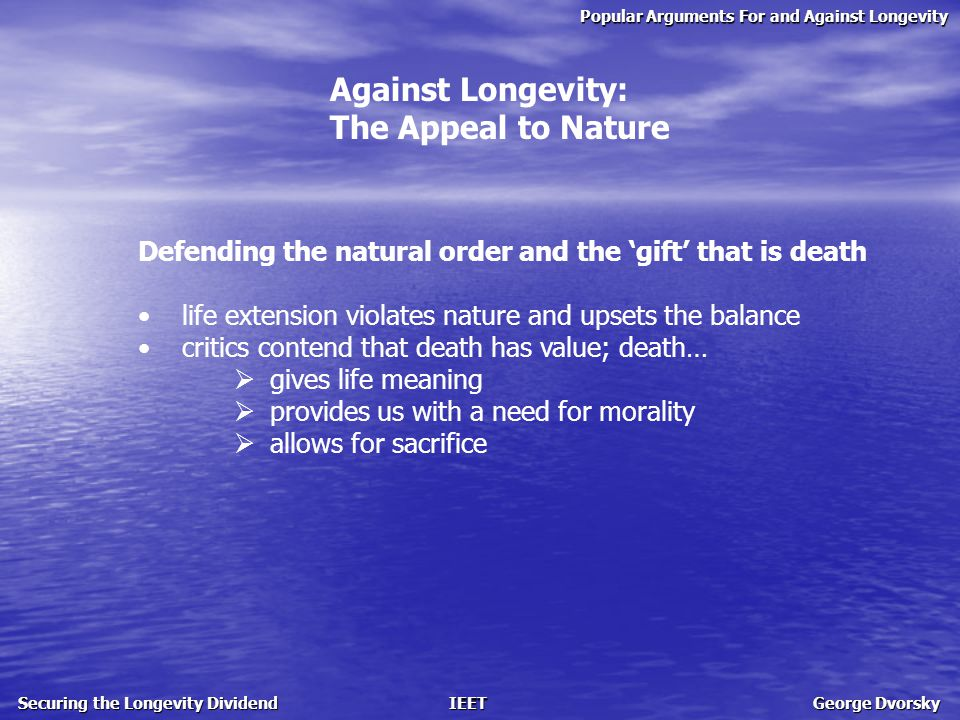 Popular Arguments For and Against Longevity Securing the Longevity Dividend IEET George Dvorsky Against Longevity: The Appeal to Nature Defending the natural order and the 'gift' that is death life extension violates nature and upsets the balance critics contend that death has value; death…  gives life meaning  provides us with a need for morality  allows for sacrifice