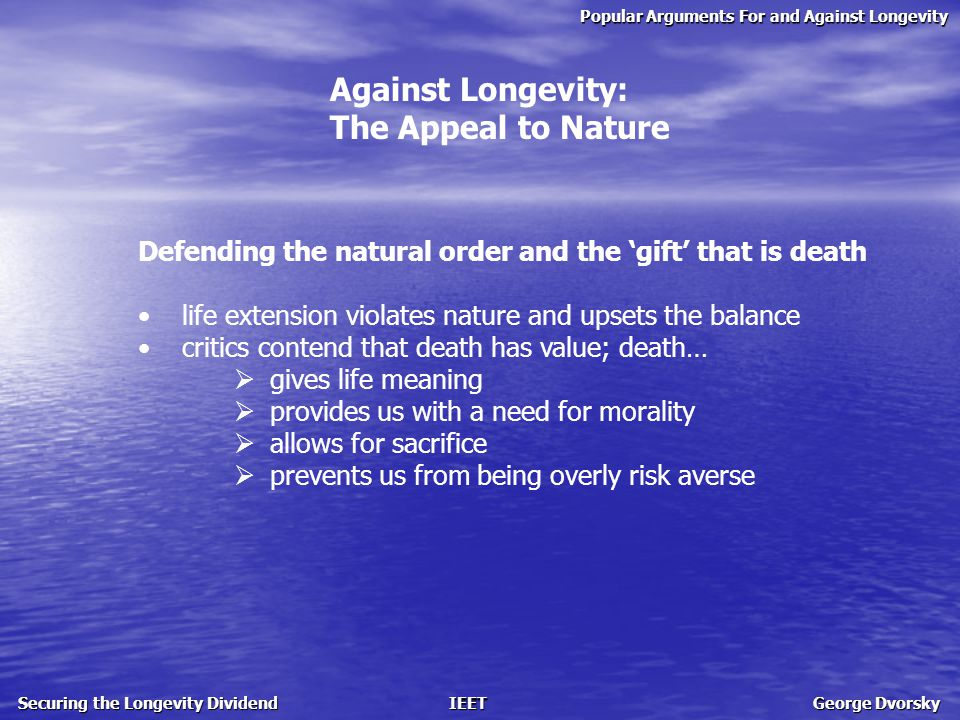 Popular Arguments For and Against Longevity Securing the Longevity Dividend IEET George Dvorsky Against Longevity: The Appeal to Nature Defending the natural order and the 'gift' that is death life extension violates nature and upsets the balance critics contend that death has value; death…  gives life meaning  provides us with a need for morality  allows for sacrifice  prevents us from being overly risk averse