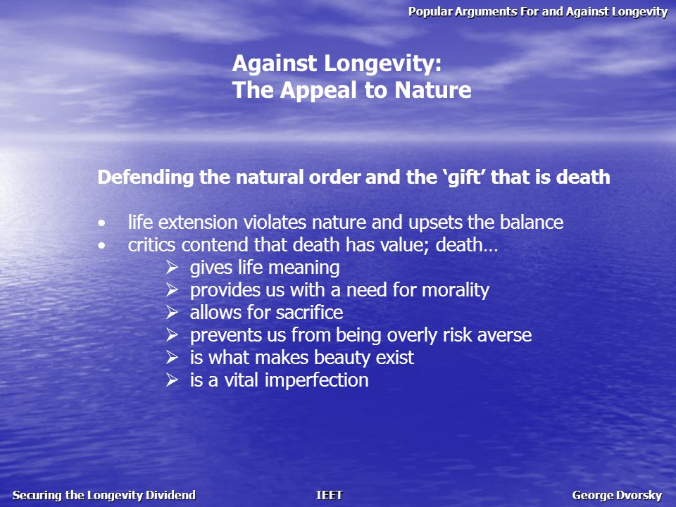 Popular Arguments For and Against Longevity Securing the Longevity Dividend IEET George Dvorsky Against Longevity: The Appeal to Nature Defending the natural order and the 'gift' that is death life extension violates nature and upsets the balance critics contend that death has value; death…  gives life meaning  provides us with a need for morality  allows for sacrifice  prevents us from being overly risk averse  is what makes beauty exist  is a vital imperfection