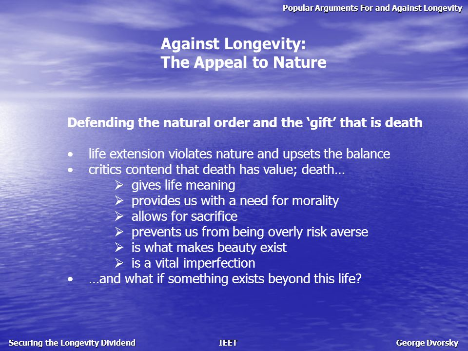 Popular Arguments For and Against Longevity Securing the Longevity Dividend IEET George Dvorsky Against Longevity: The Appeal to Nature Defending the natural order and the 'gift' that is death life extension violates nature and upsets the balance critics contend that death has value; death…  gives life meaning  provides us with a need for morality  allows for sacrifice  prevents us from being overly risk averse  is what makes beauty exist  is a vital imperfection …and what if something exists beyond this life