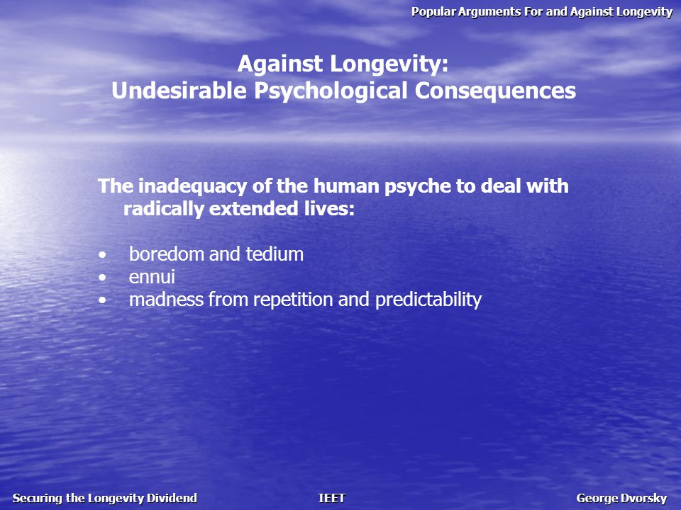Popular Arguments For and Against Longevity Securing the Longevity Dividend IEET George Dvorsky Against Longevity: Undesirable Psychological Consequences The inadequacy of the human psyche to deal with radically extended lives: boredom and tedium ennui madness from repetition and predictability