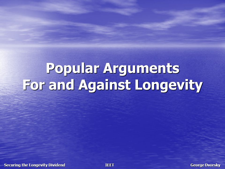 Popular Arguments For and Against Longevity Securing the Longevity Dividend IEET George Dvorsky For Longevity: The ethical and legal right to life extension Ethical and legal issues pro-life ethics is sound a civil rights issue respecting civil liberties
