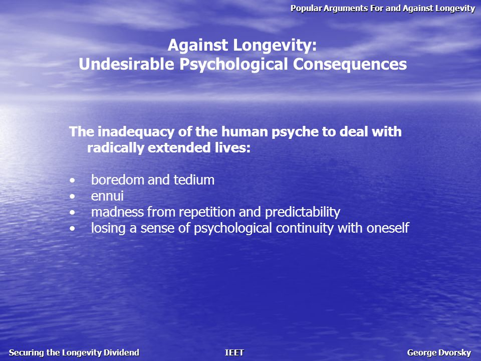 Popular Arguments For and Against Longevity Securing the Longevity Dividend IEET George Dvorsky Against Longevity: Undesirable Psychological Consequences The inadequacy of the human psyche to deal with radically extended lives: boredom and tedium ennui madness from repetition and predictability losing a sense of psychological continuity with oneself