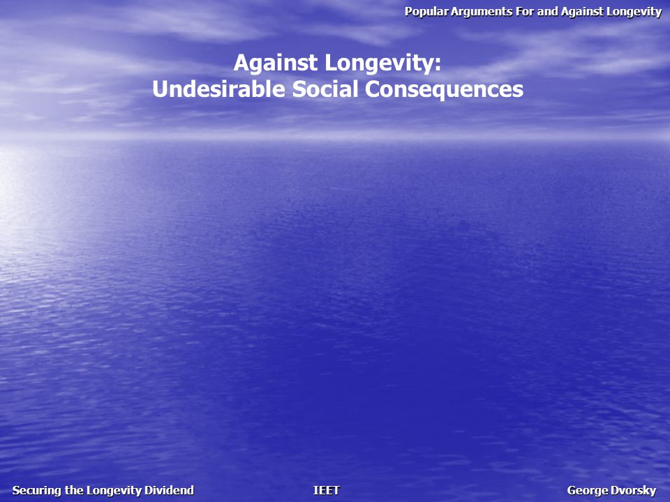 Popular Arguments For and Against Longevity Securing the Longevity Dividend IEET George Dvorsky Against Longevity: Undesirable Social Consequences