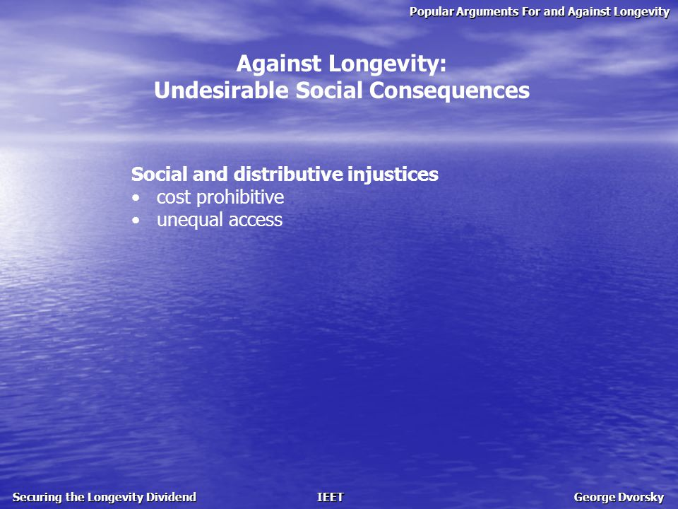 Popular Arguments For and Against Longevity Securing the Longevity Dividend IEET George Dvorsky Against Longevity: Undesirable Social Consequences Social and distributive injustices cost prohibitive unequal access